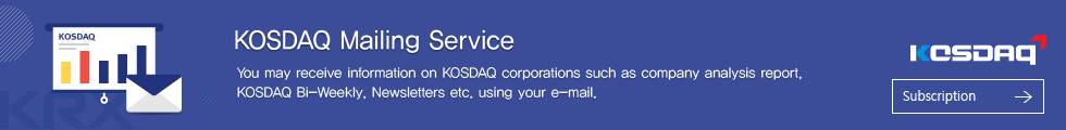 KOSDAQ Mailing Service. You may receive information on KOSDAQ corporations such as company analysis report, KOSDAQ Bi-Weekly, Newsletters etc. using your e-mail.